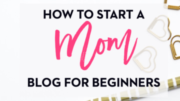 How to Start a Mom Blog in 2018 (for Beginners)